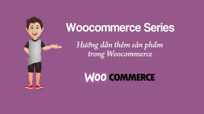 Hướng dẫn thêm sản phẩm trong Woocommerce