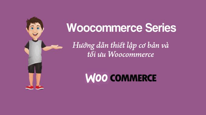 Hướng dẫn thiết lập cơ bản và tối ưu Woocommerce