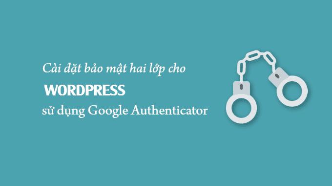 Cài đặt bảo mật 2 lớp cho WordPress sử dụng Google Authenticator