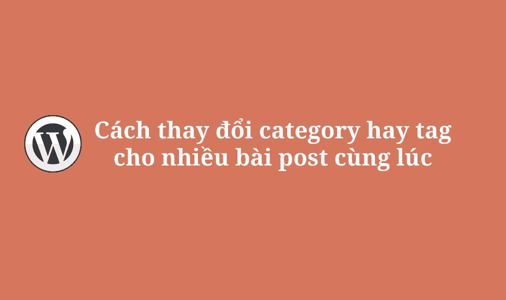 Cách thay đổi category hay tag cho nhiều bài post cùng lúc
