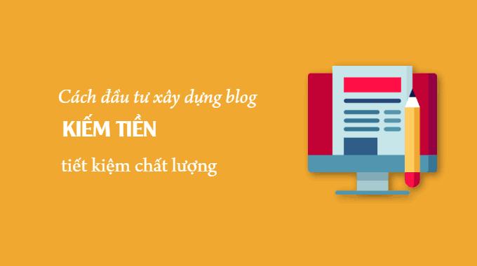 Cách đầu tư xây dựng blog kiếm tiền tiết kiệm chất lượng