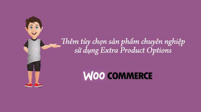 Cách thêm tùy chọn sản phẩm chuyên nghiệp với plugin Extra Product Options