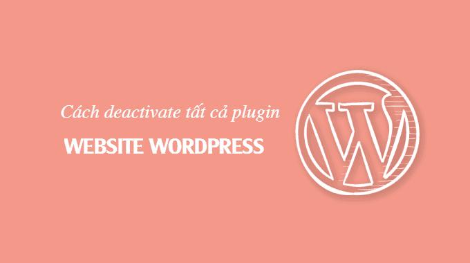 Cách deactivate toàn bộ plugin khi không thể truy cập WordPress Admin