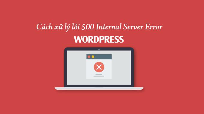 Cách xử lý lỗi 500 Internal Server Error trong WordPress