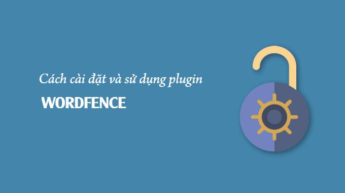 Hướng dẫn cài đặt và sử dụng plugin WordFence