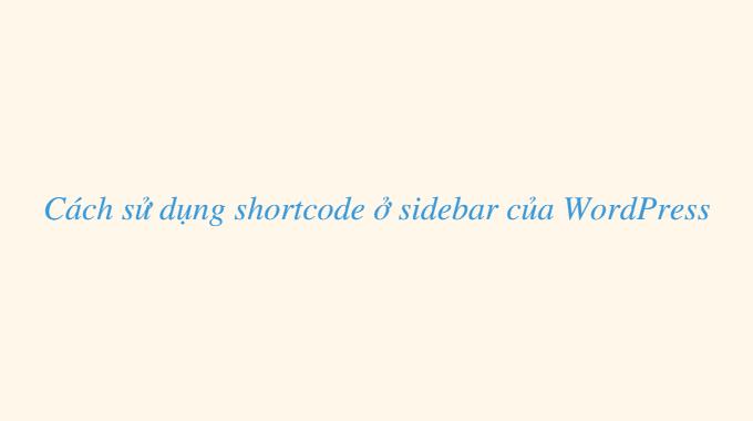 Cách sử dụng shortcode ở sidebar của WordPress