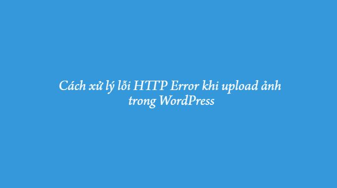 Cách xử lý lỗi HTTP Error khi upload ảnh trong WordPress